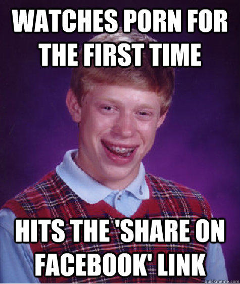 WATCHES PORN FOR THE FIRST TIME HITS THE 'SHARE ON FACEBOOK' LINK - WATCHES PORN FOR THE FIRST TIME HITS THE 'SHARE ON FACEBOOK' LINK  Bad Luck Brian