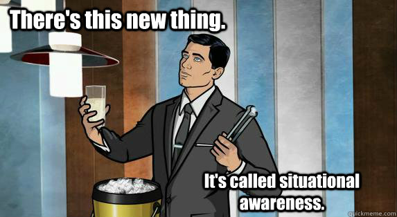 There's this new thing. It's called situational awareness. - There's this new thing. It's called situational awareness.  Archer Drinks