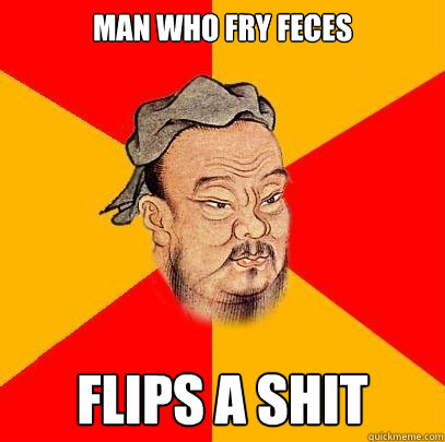 man who fry feces flips a shit - man who fry feces flips a shit  Confucius says