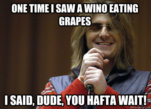 One time I saw a wino eating grapes I said, dude, you hafta wait!