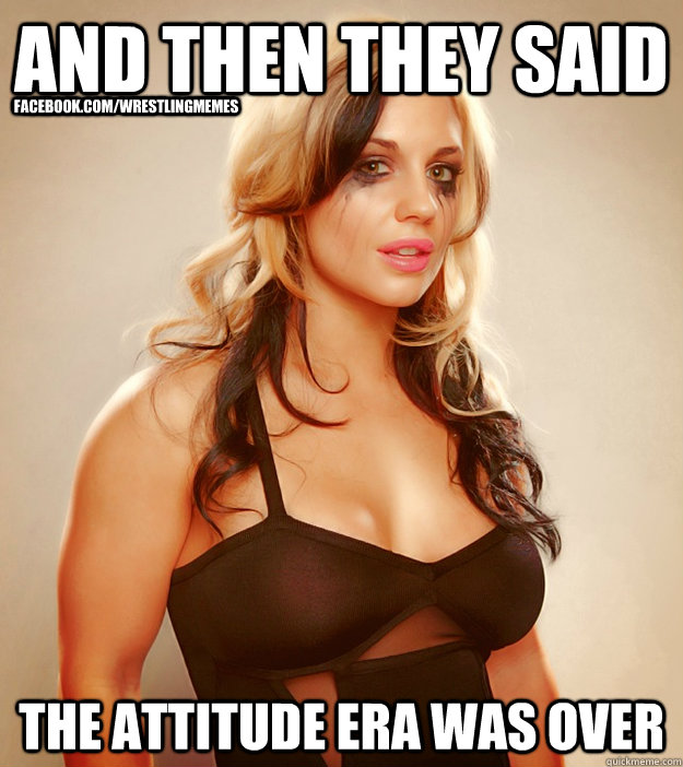 and then they said  the attitude era was over facebook.com/wrestlingmemes