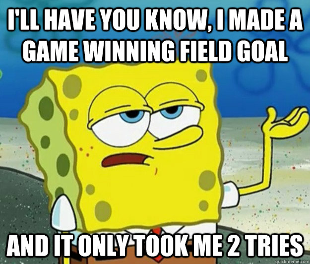 I'll have you know, I made a game winning field goal  And It only took me 2 tries - I'll have you know, I made a game winning field goal  And It only took me 2 tries  Tough Spongebob