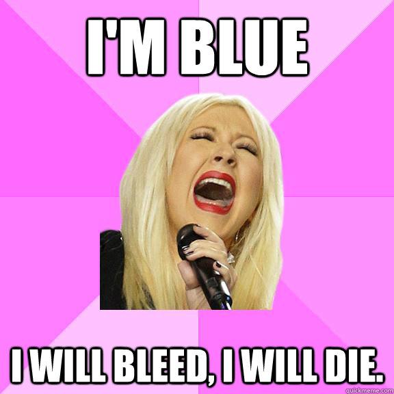 I'm Blue I will bleed, I will die. - I'm Blue I will bleed, I will die.  Wrong Lyrics Christina