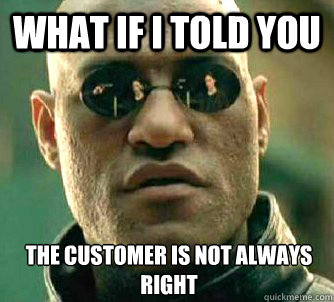 What if I told you the customer is not always right - What if I told you the customer is not always right  What if I told you