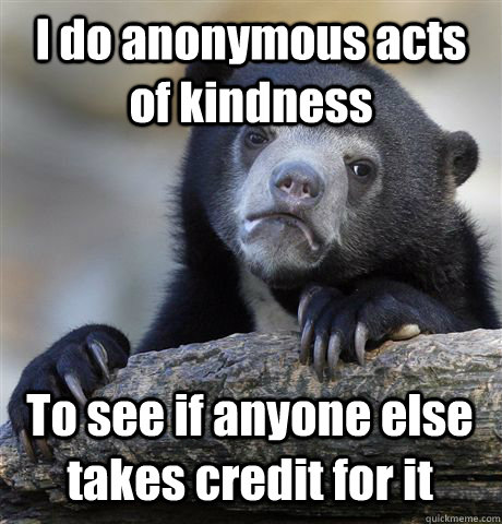 I do anonymous acts of kindness  To see if anyone else takes credit for it - I do anonymous acts of kindness  To see if anyone else takes credit for it  Confession Bear