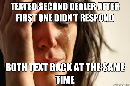 Texted second dealer after first one didn't respond Both text back at the same time - Texted second dealer after first one didn't respond Both text back at the same time  First World Problems