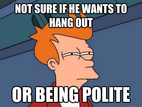 Not sure if he wants to hang out Or being polite - Not sure if he wants to hang out Or being polite  Futurama Fry