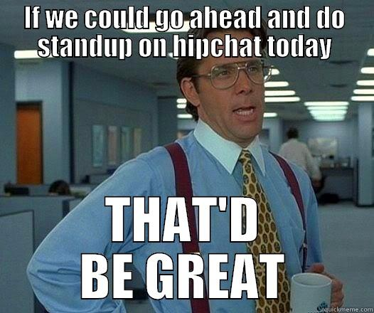 IF WE COULD GO AHEAD AND DO STANDUP ON HIPCHAT TODAY THAT'D BE GREAT Office Space Lumbergh