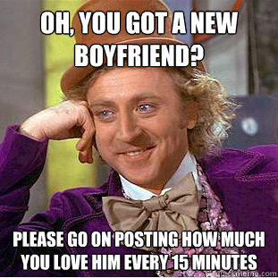 Oh, you got a new boyfriend? Please go on posting how much you love him every 15 minutes - Oh, you got a new boyfriend? Please go on posting how much you love him every 15 minutes  Condescending Wonka