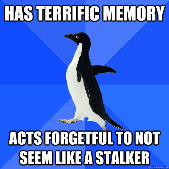 has terrific memory acts forgetful to not seem like a stalker - has terrific memory acts forgetful to not seem like a stalker  Socially Awkward Penguin