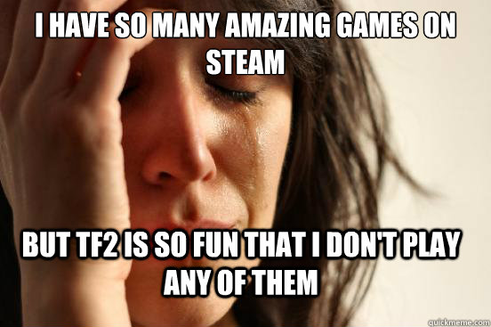 I have so many amazing games on steam but tf2 is so fun that i don't play any of them - I have so many amazing games on steam but tf2 is so fun that i don't play any of them  FirstWorldProblems