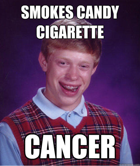 Smokes candy cigarette  Cancer - Smokes candy cigarette  Cancer  Bad Luck Brian