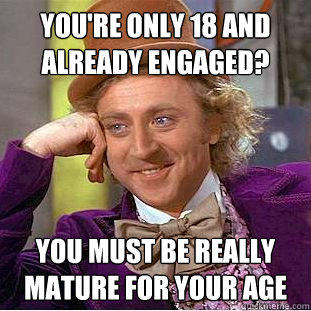 You're only 18 and already engaged? You must be really mature for your age - You're only 18 and already engaged? You must be really mature for your age  Creepy Wonka