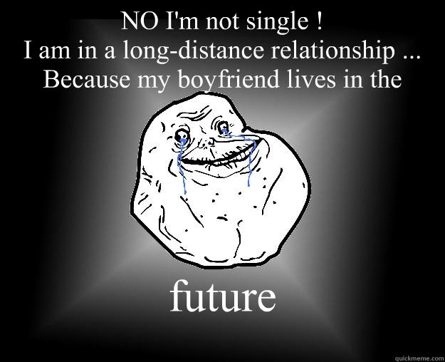 NO I'm not single ! I am in a long-distance relationship ... Because my boyfriend lives in the  future