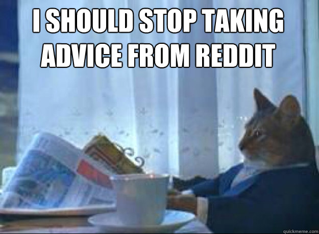 I should stop taking advice from reddit  - I should stop taking advice from reddit   I should buy a boat cat