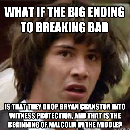 What if the big ending to Breaking Bad is that they drop Bryan Cranston into Witness Protection, and that is the beginning of Malcolm in the Middle?  conspiracy keanu