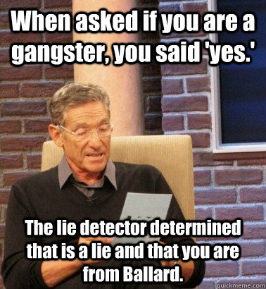When asked if you are a gangster, you said 'yes.' The lie detector determined that is a lie and that you are from Ballard.
