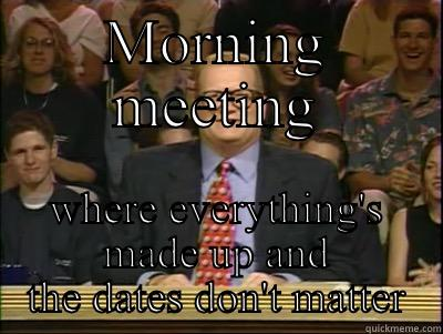 MORNING MEETING WHERE EVERYTHING'S MADE UP AND THE DATES DON'T MATTER Its time to play drew carey