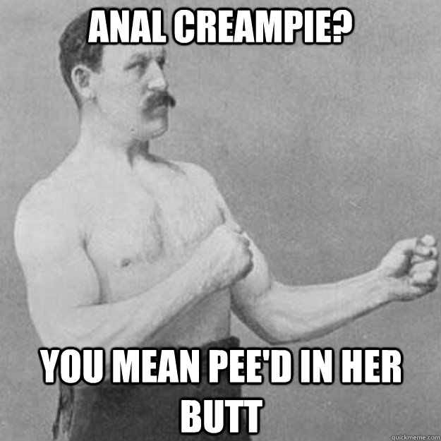 anal creampie? you mean pee'd in her butt - anal creampie? you mean pee'd in her butt  overly manly man