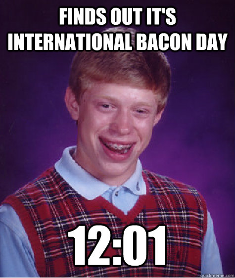 Finds out it's international bacon day 12:01 - Finds out it's international bacon day 12:01  Bad Luck Brian