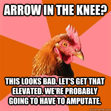 Arrow in the Knee? This looks bad. Let's get that elevated. we're probably going to have to amputate.  Anti-Joke Chicken