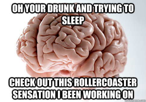 Oh your drunk and trying to sleep check out this rollercoaster sensation I been working on - Oh your drunk and trying to sleep check out this rollercoaster sensation I been working on  Scumbag Brain