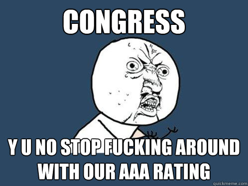 Congress y u no stop fucking around with our AAA rating - Congress y u no stop fucking around with our AAA rating  Y U No