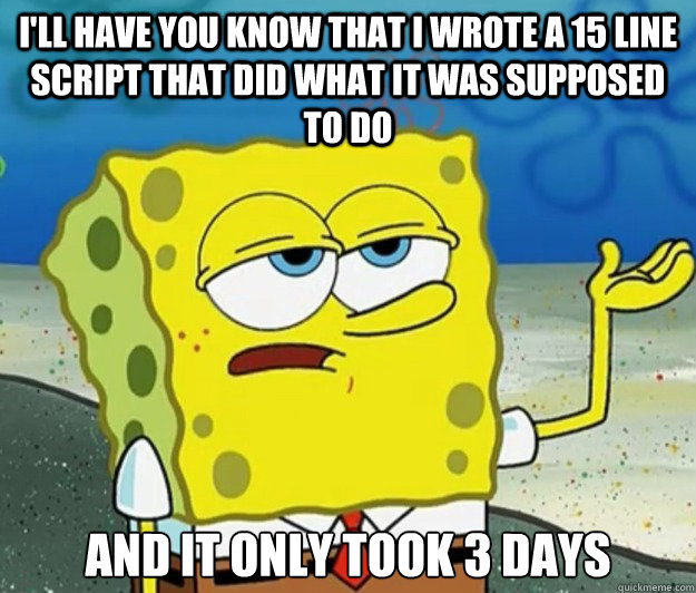 I'll have you know that I wrote a 15 line script that did what it was supposed to do and it only took 3 days - I'll have you know that I wrote a 15 line script that did what it was supposed to do and it only took 3 days  Tough Spongebob