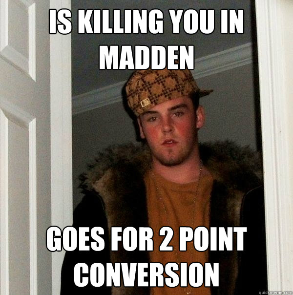 Is killing you in madden goes for 2 point conversion - Is killing you in madden goes for 2 point conversion  Scumbag Steve