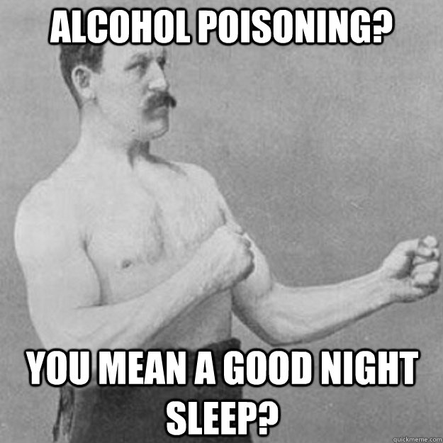 Alcohol Poisoning? You mean a Good Night Sleep? - Alcohol Poisoning? You mean a Good Night Sleep?  overly manly man