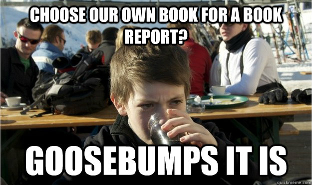 choose our own book for a book report? goosebumps it is