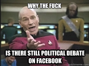 why the fuck is there still political debate on facebook - why the fuck is there still political debate on facebook  Annoyed Picard