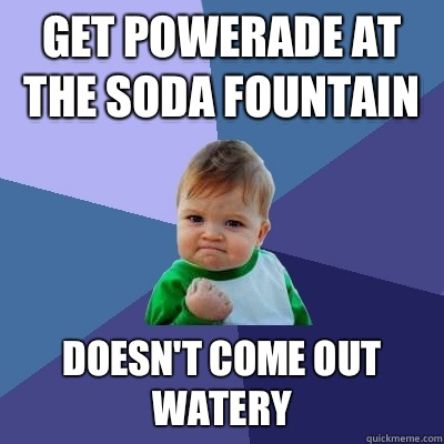 Get powerade at the soda fountain Doesn't come out watery - Get powerade at the soda fountain Doesn't come out watery  Success Kid