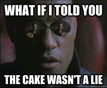 702430ffbdea60296311c3f10a6d184a27deb3c34c41a0a64381c921494c389c what if i told you the cake wasn't a lie morpheus sc quickmeme