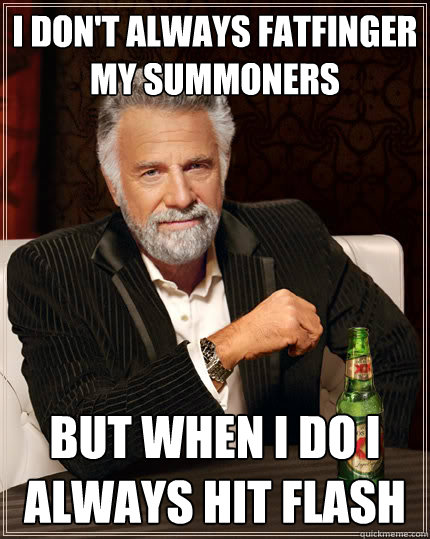 I don't always fatfinger my summoners but when i do i always hit flash