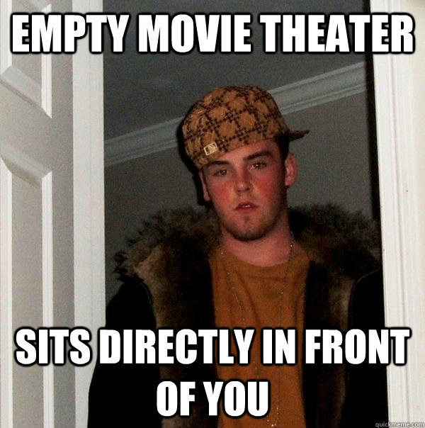 Empty Movie Theater Sits directly in front of you - Empty Movie Theater Sits directly in front of you  Scumbag Steve
