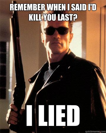Remember when I said I'd kill you last? I LIED