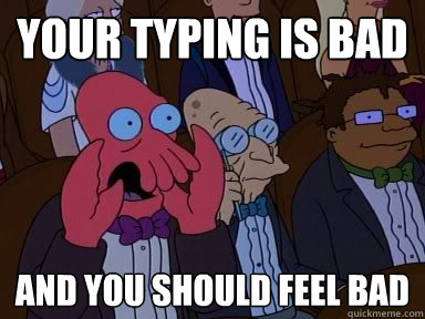 your typing is bad and you should feel bad critical zoidberg