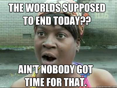 The Worlds Supposed to End Today?? Ain't nobody got  time for that.