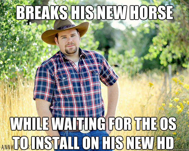 Breaks his new horse while waiting for the OS to install on his New HD
