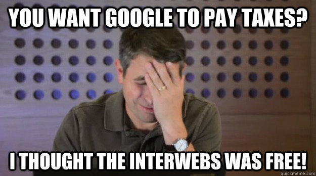 You want Google to pay taxes? I thought the interwebs was free! - You want Google to pay taxes? I thought the interwebs was free!  Facepalm Matt Cutts