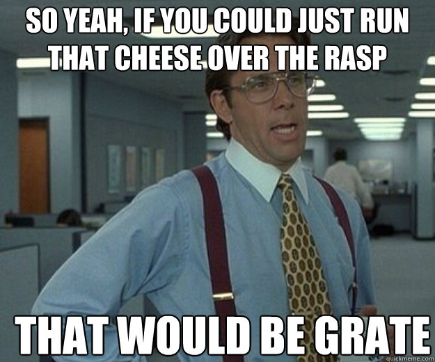 So yeah, if you could just run that cheese over the rasp THAT WOULD BE GRATE - So yeah, if you could just run that cheese over the rasp THAT WOULD BE GRATE  that would be great