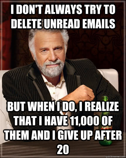 I don't always try to delete unread emails but when I do, I realize that I have 11,000 of them and I give up after 20 - I don't always try to delete unread emails but when I do, I realize that I have 11,000 of them and I give up after 20  The Most Interesting Man In The World