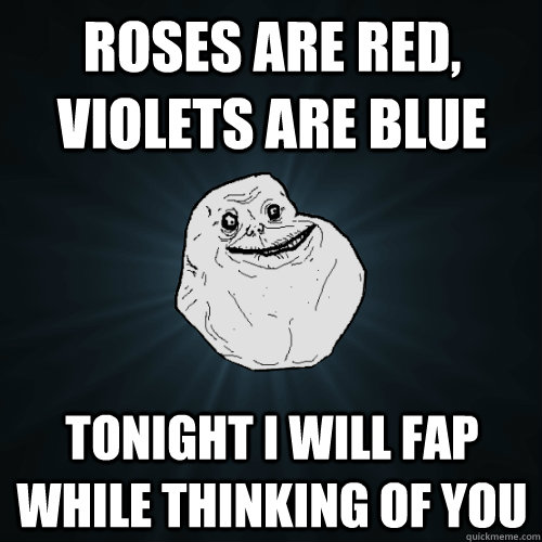 Roses are Red, Violets are Blue Tonight I will fap while thinking of you - Roses are Red, Violets are Blue Tonight I will fap while thinking of you  Forever Alone