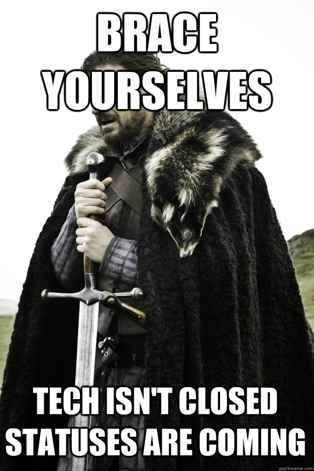 Brace Yourselves Tech isn't closed statuses are coming - Brace Yourselves Tech isn't closed statuses are coming  Winter is coming