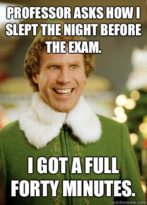 Professor asks how I slept the night before the exam. I got a full forty minutes. - Professor asks how I slept the night before the exam. I got a full forty minutes.  Buddy the Elf