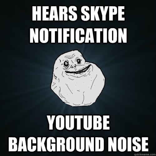 Hears Skype notification youtube background noise - Forever Alone