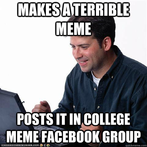 Makes a terrible meme Posts it in college meme Facebook group - Makes a terrible meme Posts it in college meme Facebook group  Net noob