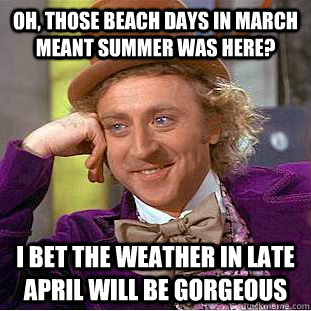 Oh, those beach days in March meant Summer was here? I bet the weather in late April will be gorgeous - Oh, those beach days in March meant Summer was here? I bet the weather in late April will be gorgeous  Condescending Wonka