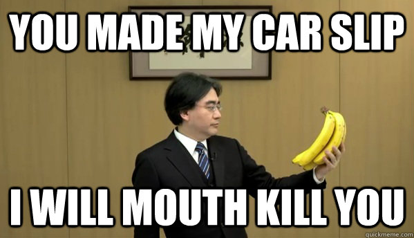 you made my car slip I will mouth kill you  Nintendo Banana